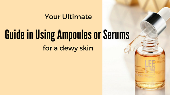 Your Ultimate Guide in Using Ampoules or Serums for a Dewy SKin